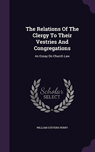 The Relations Of The Clergy To Their Vestries And Congregations: An Essay On Church Law