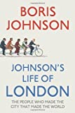 Johnson's Life of London: The People Who Made the City That Made the World by Johnson, Boris 1st edition (2011) Boris Johnson