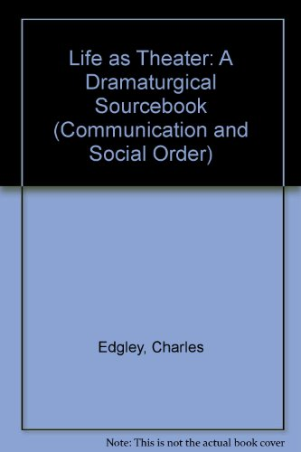 Life as Theater: A Dramaturgical Sourcebook (Communication and Social Order)