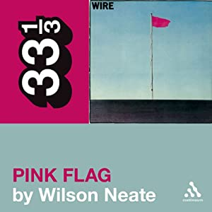 Wire's 'Pink Flag' (33 1/3 Series) | [Wilson Neate]