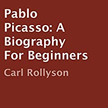 Pablo Picasso: A Biography for Beginners (       UNABRIDGED) by Carl Rollyson Narrated by John Stamper
