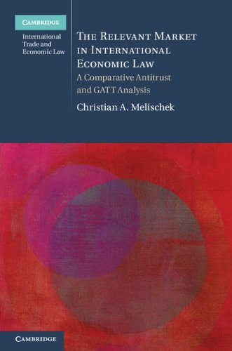 The Relevant Market in International Economic Law: A Comparative Antitrust and GATT Analysis (Cambridge International Trade and Economic Law)