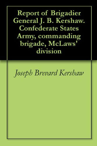 Report of Brigadier General J. B. Kershaw. Confederate States Army, commanding brigade, McLaws' division PDF