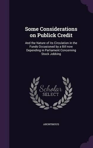 Some Considerations on Publick Credit: And the Nature of its Circulation in the Funds Occasioned by a Bill now Depending in Parliament Concerning Stock Jobbing