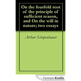 On the fourfold root of the principle of sufficient reason, and On the will in nature; two essays (English Edition)