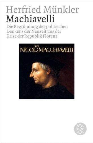 Machiavelli: Die Begründung des politischen Denkens der Neuzeit aus der Krise der Republik Florenz