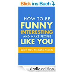 How To Be Funny, Interesting, and Make People Like You - The Fastest Way To Make Friends (How To Make Friends Book 1) (English Edition)