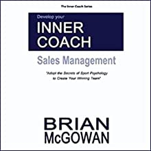 Develop Your Inner Coach: Sales Management: Adopt the Secrets of Sport Psychology to Create your Winning Team (The Inner Coach Series) (       UNABRIDGED) by Brian McGowan Narrated by Brian McGowan