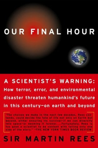 OUR FINAL HOUR : A Scientists warning : How Terror, Error, and Environmental Disaster Threaten Humankinds Future in This Century--On Earth and Beyond, MARTIN J. REES