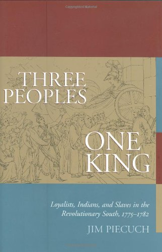 Three Peoples, One King: Loyalists, Indians, and Slaves in the Revolutionary South, 1775-1782