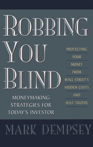 Robbing You Blind: Protecting Your Money from Wall Street's Hidden Costs and Half-Truths: Moneymaking Strategies for Today's Investor