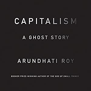 Capitalism: A Ghost Story (       UNABRIDGED) by Arundhati Roy Narrated by Vaishali Sharma