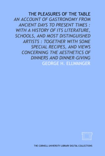 The Pleasures Of The Table: An Account Of Gastronomy From Ancient Days To Present Times : With A History Of Its Literature, Schools, And Most ... The Aesthetics Of Dinners And Dinner-Giving