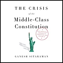 The Crisis of the Middle-Class Constitution: Why Economic Inequality Threatens Our Republic Audiobook by Ganesh Sitaraman Narrated by MacLeod Andrews
