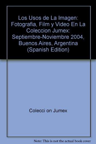 Los Usos de La Imagen: Fotografia, Film y Video En La Coleccion Jumex: Septiembre-Noviembre 2004, Buenos Aires, Argentina