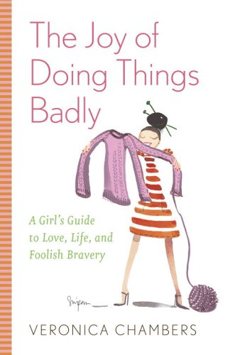 The Joy of Doing Things Badly: A Girl's Guide to Love, Life and Foolish Bravery, Veronica Chambers