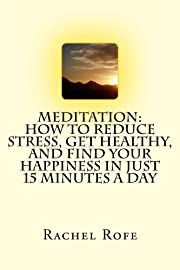 Meditation: How to Reduce Stress, Get Healthy, and Find Your Happiness in Just 15 Minutes a Day