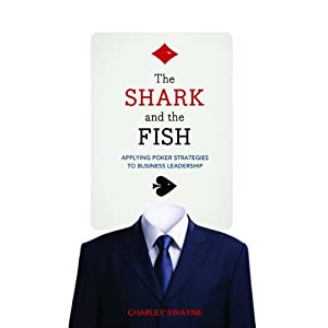 The Shark and the Fish: Applying Poker Strategies to Business Leadership | [Charley Swayne]