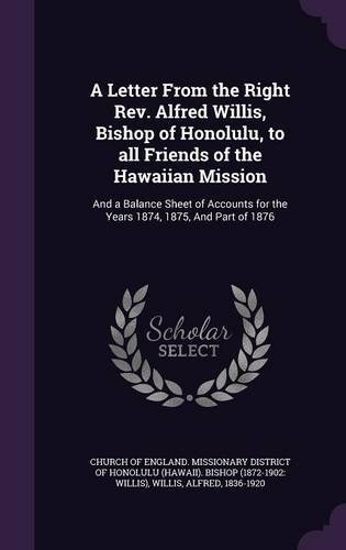 A Letter From the Right Rev. Alfred Willis, Bishop of Honolulu, to all Friends of the Hawaiian Mission: And a Balance Sheet of Accounts for the Years 1874, 1875, And Part of 1876