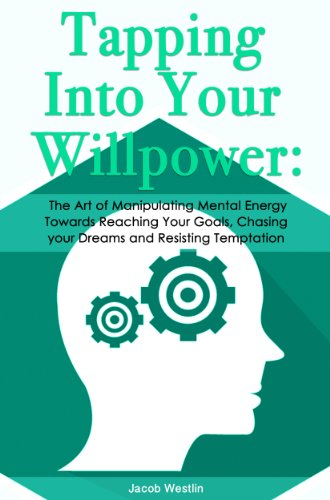 Tapping Into Your Willpower: The Art of Manipulating Mental Energy Towards Reaching Your Goals, Chasing your Dreams and Resisting Temptation