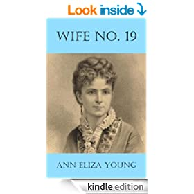Wife No. 19: The Story of a Life in Bondage, Being a Complete Expos� of Mormonism, and Revealing the Sorrows, Sacrifices and Sufferings of Women in Polygamy