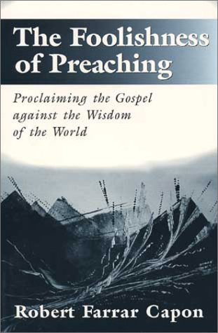 The Foolishness of Preaching : Proclaiming the Gospel Against the Wisdom of the World, Robert Farrar Capon