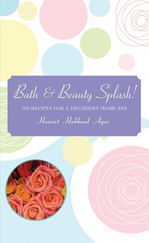Bath & Beauty Splash!: 100 Recipes for a Decadent Home Spa, Harriet Hubbard Ayer