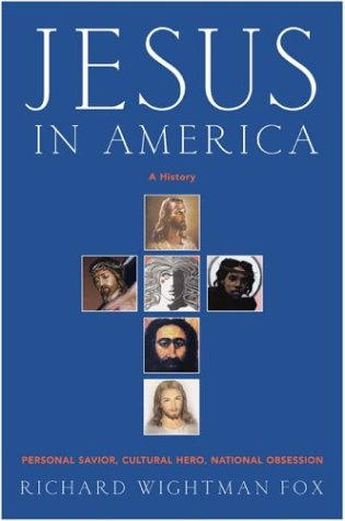 Jesus in America : A History of Our National Obsession--From Columbus to Columbine, RICHARD W. FOX