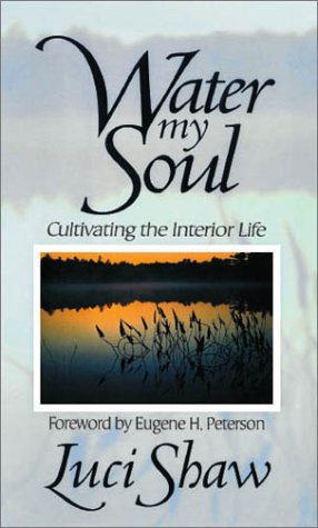 Water My Soul: Cultivating the Interior Life, LUCI SHAW, EUGENE H. PETERSON