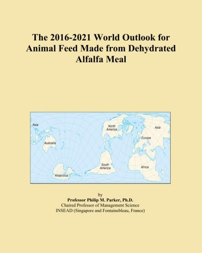 The 2016-2021 World Outlook for Animal Feed Made from Dehydrated Alfalfa Meal PDF