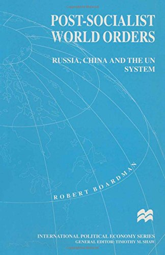 Post-Socialist World Orders: Russia, China and the UN System (International Political Economy Series)