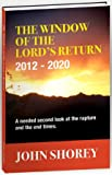 The Window of the Lord's Return 2012-2020 (A needed second look at the Rapture and the End Times) (0578065339) by John Shorey
