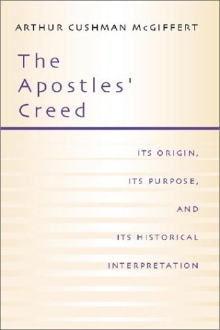 The Apostles' Creed: Its Origin, Its Purpose, and Its Historical Interpretation, ARTHUR CUSHMAN MCGIFFERT