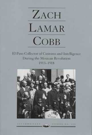 Zach Lamar Cobb: El Paso Collector of Customs and Intelligence During the Mexican Revolution, 1913-1918 (Southwestern Studies (El Paso, Tex.))