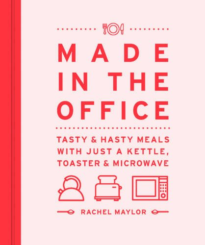 Made in the Office: Tasty And Hasty Meals With Just a Kettle, Toaster & Microwave by Rachel Maylor