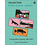 [(Vincent Roth, a Life in Guyana: Young Man's Journey, 1889-1923 v. 1)] [Author: Vincent Roth] published on (November, 2004)