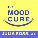 The Mood Cure: The 4-Step Program to Take Charge of Your Emotions - Today | Julia Ross