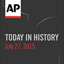 Today in History: July 27, 2015  by Associated Press Narrated by Camille Bohannon