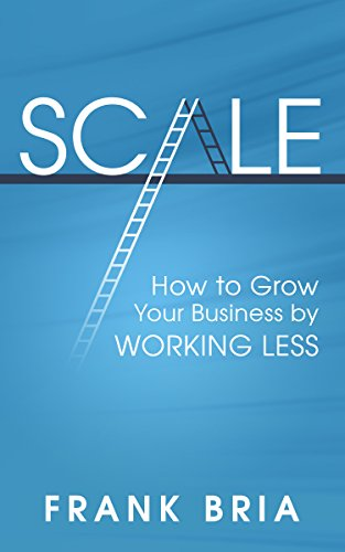 Scale: How To Grow Your Business By Working Less by Frank Bria ebook deal