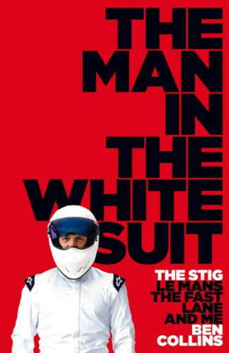 Ben Collins - The Man in the White Suit: The Stig, Le Mans, The Fast Lane and Me