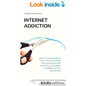 Internet Addiction: How To Stop Wasting Your Time In Front Of Your Computer And Start To Live A More Fulfilled Life The Real World