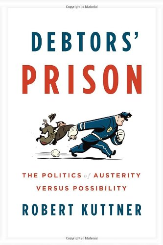 Debtors' Prison: The Politics of Austerity Versus Possibility: Robert Kuttner: 9780307959805: Amazon.com: Books