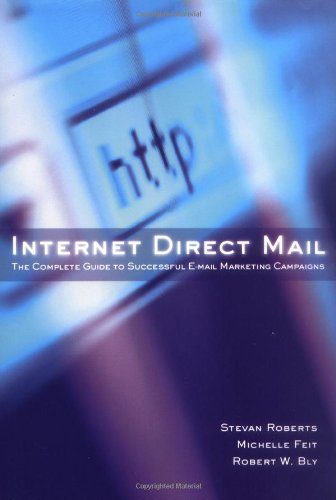 Internet Direct Mail: The Complete Guide to Successful E-Mail Marketing Campaigns