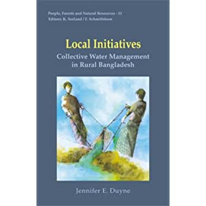 Local Initiatives: Collective Water Management in Rural Bangladesh (People Forest and Natural Resources Series) Jennifer E. Duyne