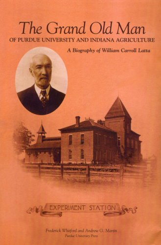 The Grand Old Man Of Purdue University And Indiana Agriculture: A Biography Of William Carroll Latta