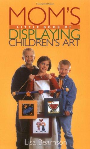 Mom's Little Book of Displaying Children's Art (Mom's Little Book of), Lisa Bearnson, Julie Taboh