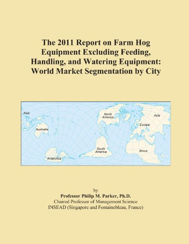 The 2011 Report on Farm Hog Equipment Excluding Feeding, Handling, and Watering Equipment: World Market Segmentation by City