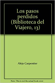 Los pasos perdidos (Biblioteca del Viajero, 13): Alejo Carpentier