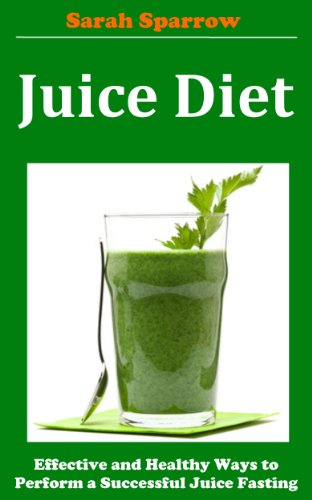 Juice Diet: Effective and Healthy Ways to Perform a Successful Juice Fasting