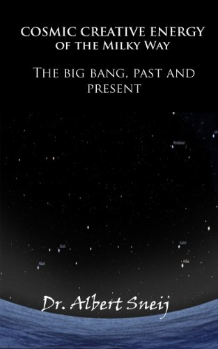 Dr. Albert Sneij - Cosmic Creative Energy of The Milky Way: The Big Bang: Past And Present (English Edition)
